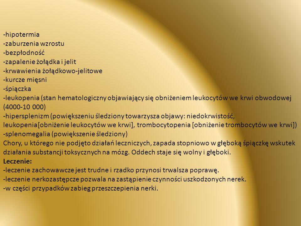 -hipotermia -zaburzenia wzrostu -bezpłodność -zapalenie żołądka i jelit -krwawienia żołądkowo-jelitowe -kurcze mięsni -śpiączka -leukopenia (stan hematologiczny objawiający się obniżeniem leukocytów we krwi obwodowej (4000-10 000) -hipersplenizm (powiększeniu śledziony towarzysza objawy: niedokrwistość, leukopenia[obniżenie leukocytów we krwi], trombocytopenia [obniżenie trombocytów we krwi]) -splenomegalia (powiększenie śledziony) Chory, u którego nie podjęto działań leczniczych, zapada stopniowo w głęboką śpiączkę wskutek działania substancji toksycznych na mózg.